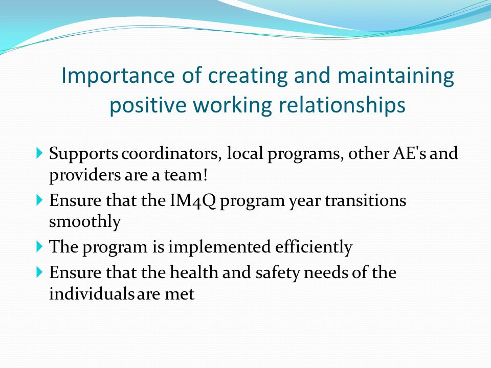 Importance of creating and maintaining positive working relationships  Communicating with partners regularly to maintain virtuous relationships  Giving feedback to our partners throughout the IM4Q year to understand how the project year is progressing  Provide status updates  Provide training and technical assistance to ensure that there is a level of understanding about the process of IM4Q