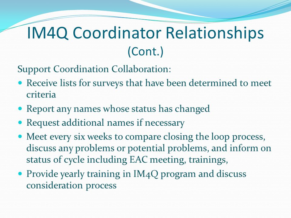 IM4Q Coordinator Relationships (Cont.) Support Coordination Collaboration: Receive lists for surveys that have been determined to meet criteria Report any names whose status has changed Request additional names if necessary Meet every six weeks to compare closing the loop process, discuss any problems or potential problems, and inform on status of cycle including EAC meeting, trainings, Provide yearly training in IM4Q program and discuss consideration process
