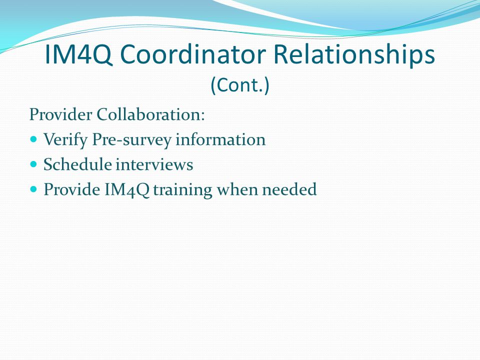 IM4Q Coordinator Relationships (Cont.) Provider Collaboration: Verify Pre-survey information Schedule interviews Provide IM4Q training when needed