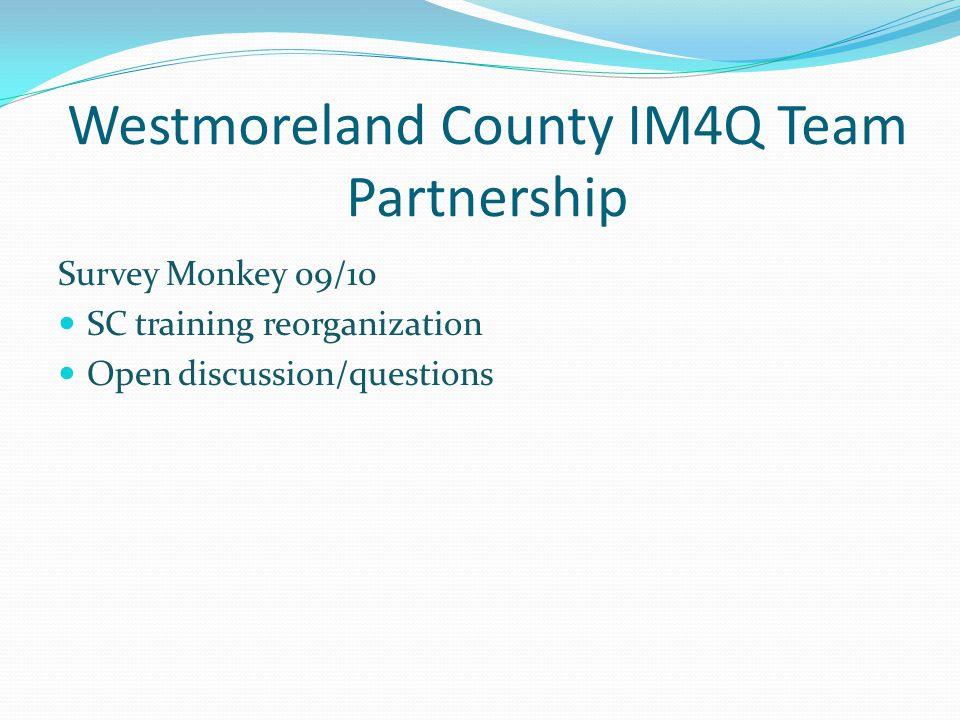 Westmoreland County IM4Q Team Partnership Survey Monkey 09/10 SC training reorganization Open discussion/questions