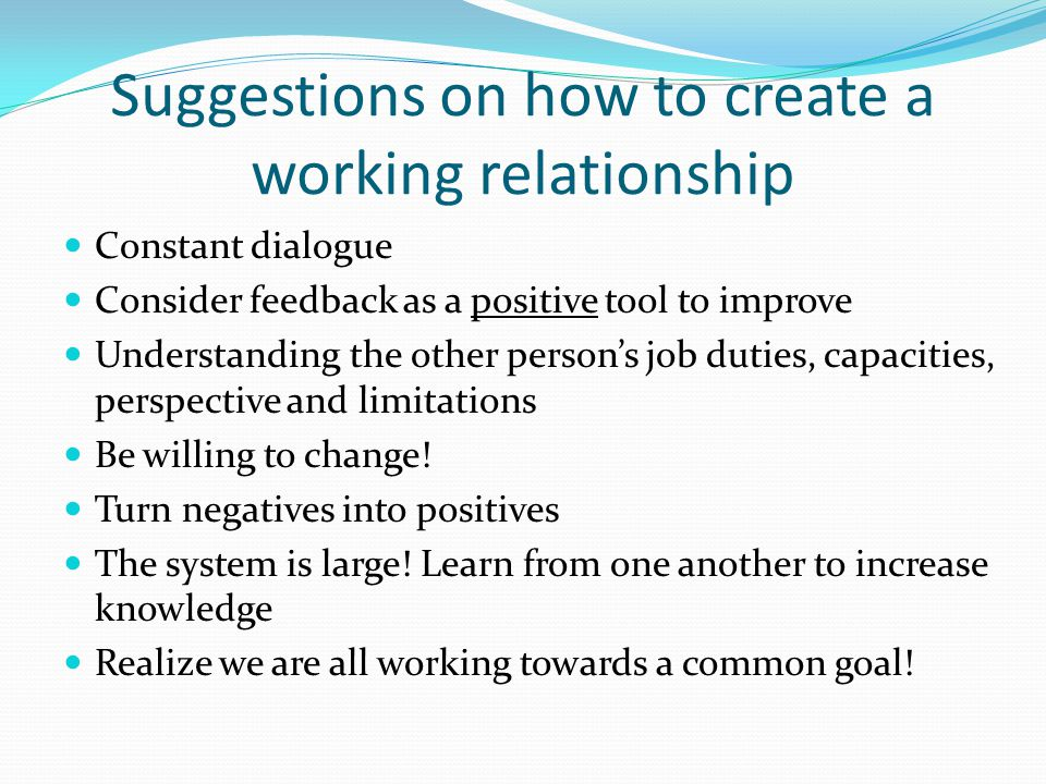 Suggestions on how to create a working relationship Constant dialogue Consider feedback as a positive tool to improve Understanding the other person's job duties, capacities, perspective and limitations Be willing to change.