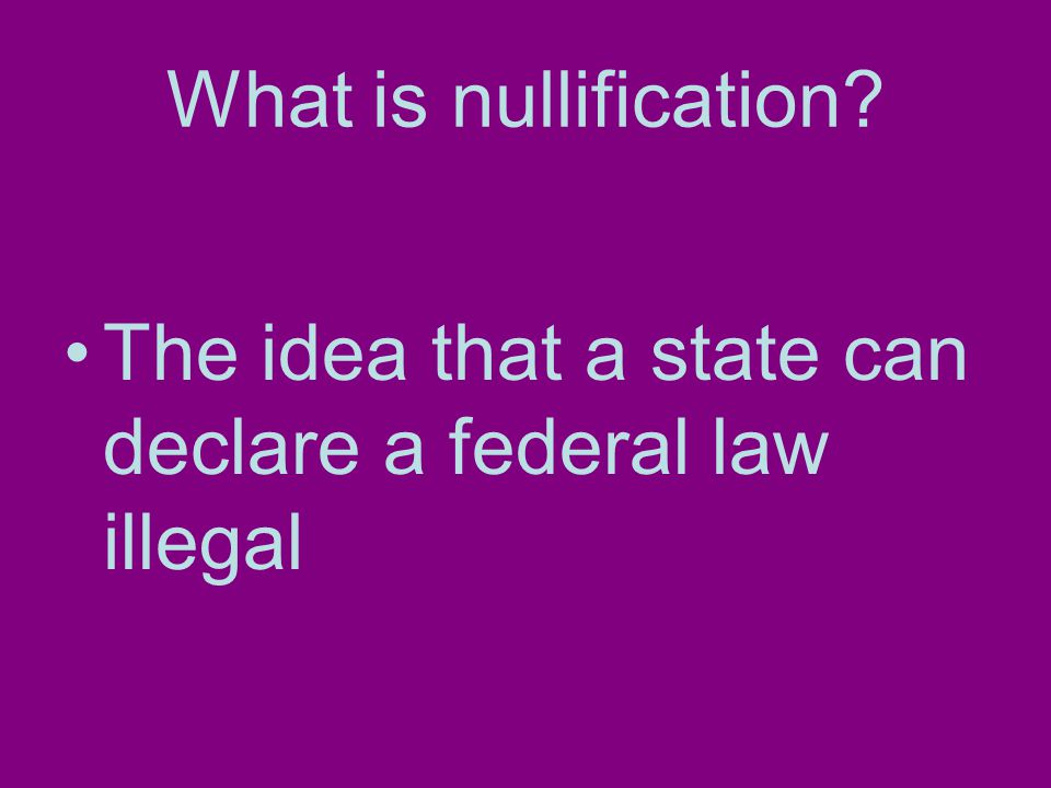 What is nullification The idea that a state can declare a federal law illegal