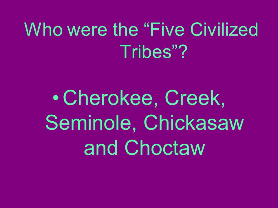 Who were the Five Civilized Tribes Cherokee, Creek, Seminole, Chickasaw and Choctaw