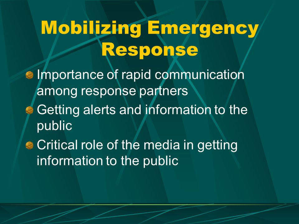 Mobilizing Emergency Response Importance of rapid communication among response partners Getting alerts and information to the public Critical role of the media in getting information to the public