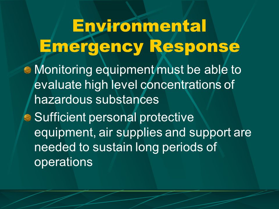 Environmental Emergency Response Monitoring equipment must be able to evaluate high level concentrations of hazardous substances Sufficient personal protective equipment, air supplies and support are needed to sustain long periods of operations