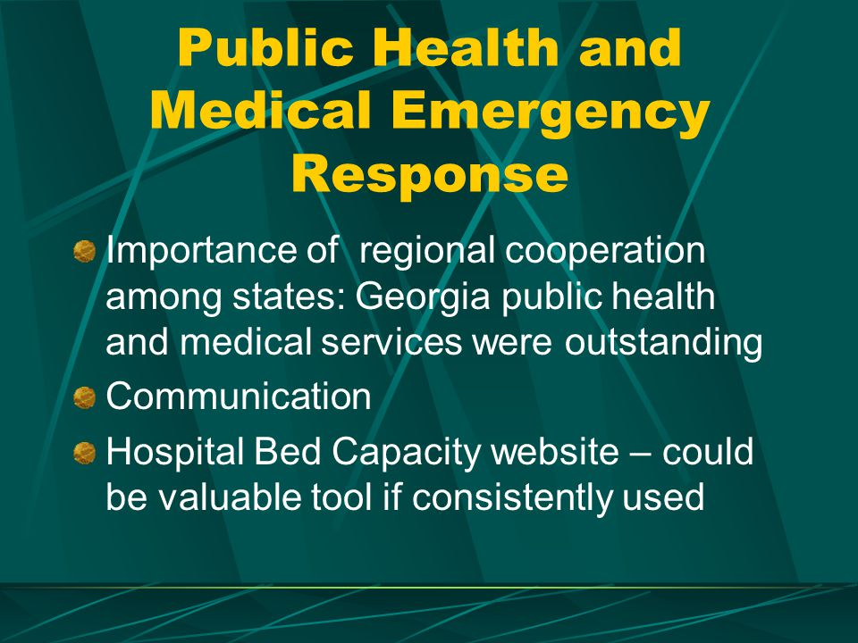 Public Health and Medical Emergency Response Importance of regional cooperation among states: Georgia public health and medical services were outstanding Communication Hospital Bed Capacity website – could be valuable tool if consistently used