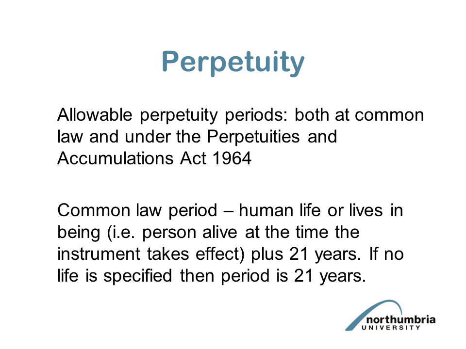 Perpetuity Allowable perpetuity periods: both at common law and under the Perpetuities and Accumulations Act 1964 Common law period – human life or lives in being (i.e.