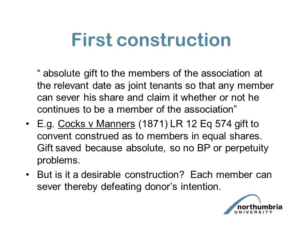 First construction absolute gift to the members of the association at the relevant date as joint tenants so that any member can sever his share and claim it whether or not he continues to be a member of the association E.g.