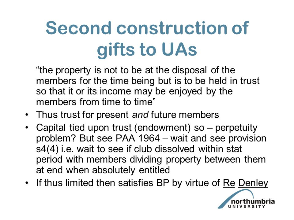 Second construction of gifts to UAs the property is not to be at the disposal of the members for the time being but is to be held in trust so that it or its income may be enjoyed by the members from time to time Thus trust for present and future members Capital tied upon trust (endowment) so – perpetuity problem.
