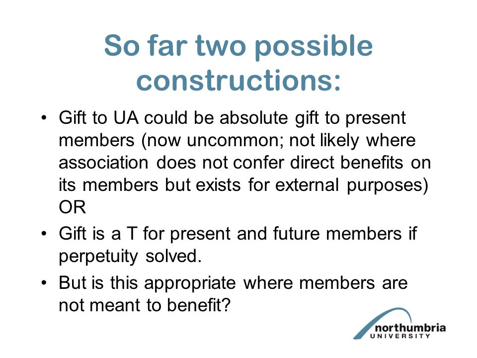 So far two possible constructions: Gift to UA could be absolute gift to present members (now uncommon; not likely where association does not confer direct benefits on its members but exists for external purposes) OR Gift is a T for present and future members if perpetuity solved.