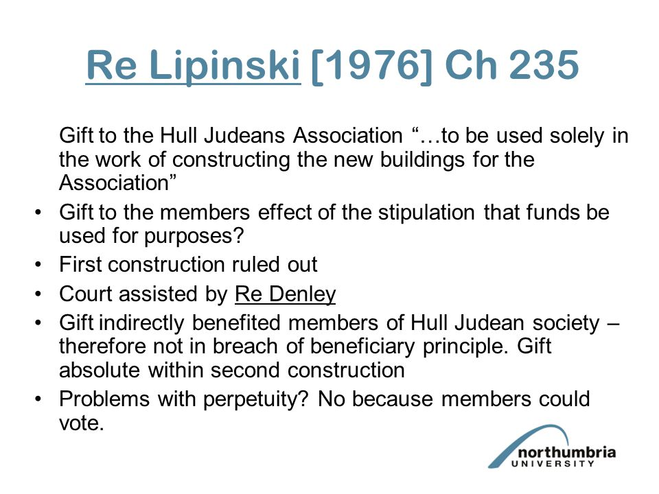 Re Lipinski [1976] Ch 235 Gift to the Hull Judeans Association …to be used solely in the work of constructing the new buildings for the Association Gift to the members effect of the stipulation that funds be used for purposes.