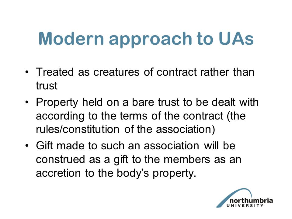 Modern approach to UAs Treated as creatures of contract rather than trust Property held on a bare trust to be dealt with according to the terms of the contract (the rules/constitution of the association) Gift made to such an association will be construed as a gift to the members as an accretion to the body's property.