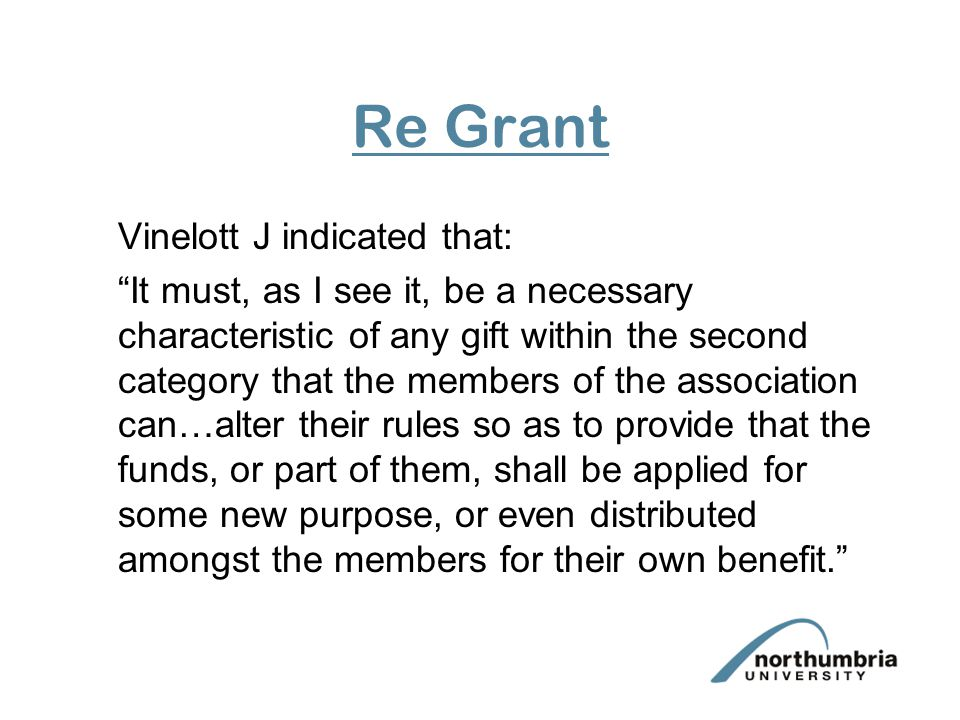 Re Grant Vinelott J indicated that: It must, as I see it, be a necessary characteristic of any gift within the second category that the members of the association can…alter their rules so as to provide that the funds, or part of them, shall be applied for some new purpose, or even distributed amongst the members for their own benefit.
