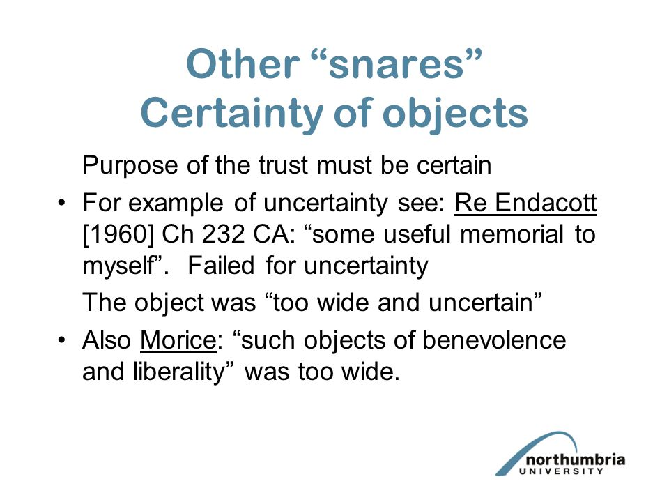 Other snares Certainty of objects Purpose of the trust must be certain For example of uncertainty see: Re Endacott [1960] Ch 232 CA: some useful memorial to myself .