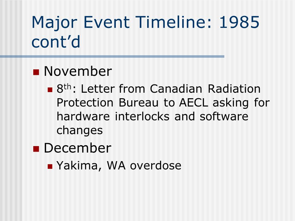 Major Event Timeline: 1985 cont'd November 8 th : Letter from Canadian Radiation Protection Bureau to AECL asking for hardware interlocks and software changes December Yakima, WA overdose