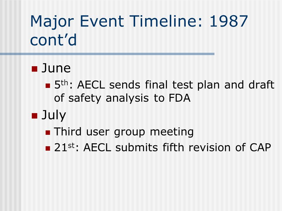 Major Event Timeline: 1987 cont'd June 5 th : AECL sends final test plan and draft of safety analysis to FDA July Third user group meeting 21 st : AECL submits fifth revision of CAP