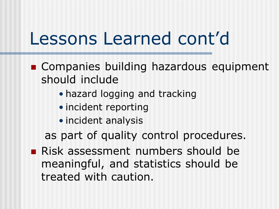 Lessons Learned cont'd Companies building hazardous equipment should include hazard logging and tracking incident reporting incident analysis as part of quality control procedures.