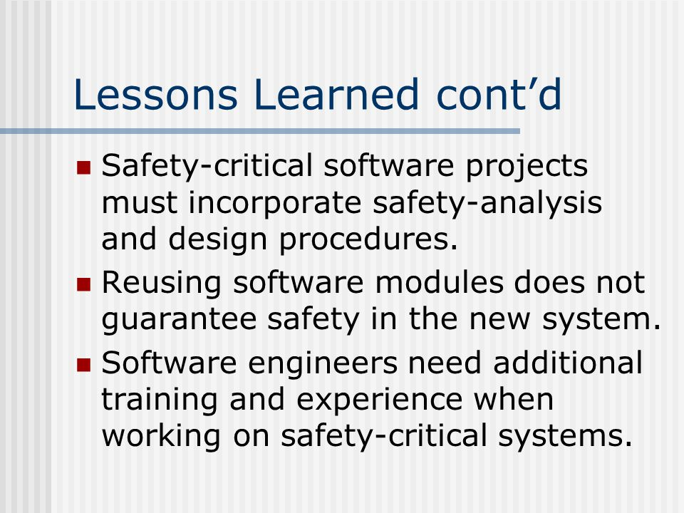 Lessons Learned cont'd Safety-critical software projects must incorporate safety-analysis and design procedures.