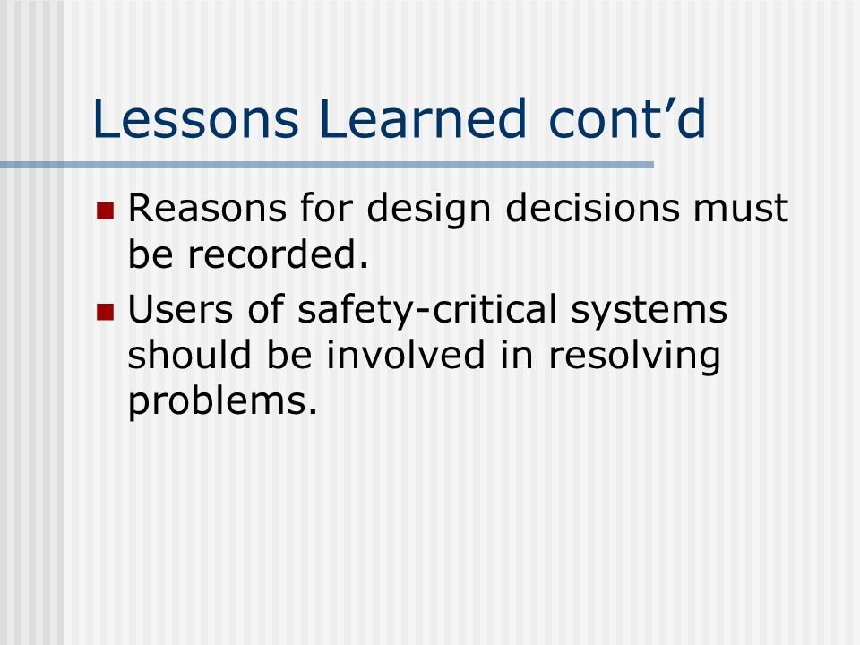Lessons Learned cont'd Reasons for design decisions must be recorded.