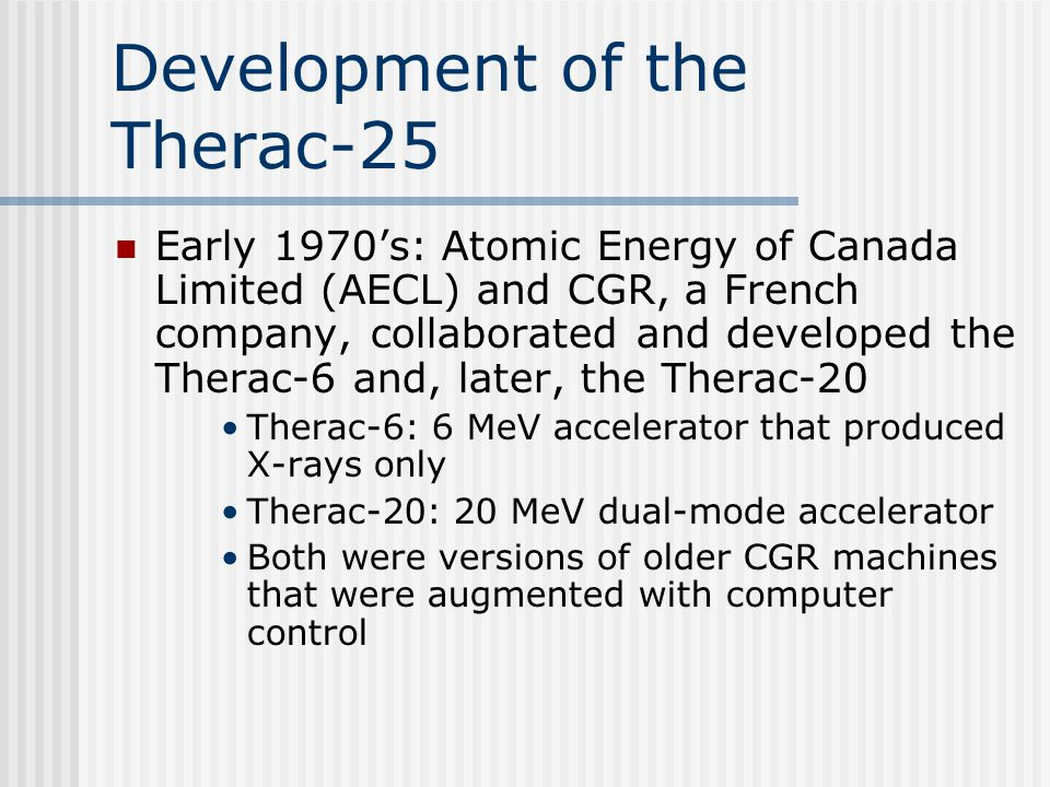 Major Event Timeline: 1986 cont'd September 26 th : AECL sends FDA additional info October 30 th : FDA requests more info November 12 th : AECL submits revision of CAP December: Therac-25 users notified of software bug 11 th : FDA requests further changes to CAP 22 nd : AECL submits second revision of CAP