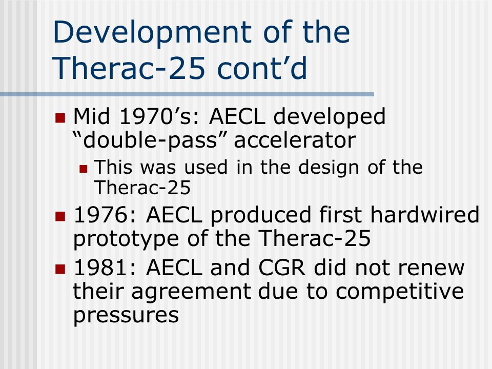 Development of the Therac-25 cont'd Mid 1970's: AECL developed double-pass accelerator This was used in the design of the Therac-25 1976: AECL produced first hardwired prototype of the Therac-25 1981: AECL and CGR did not renew their agreement due to competitive pressures