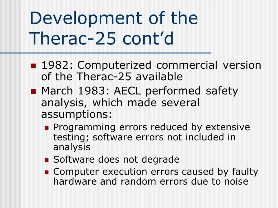 Development of the Therac-25 cont'd 1982: Computerized commercial version of the Therac-25 available March 1983: AECL performed safety analysis, which made several assumptions: Programming errors reduced by extensive testing; software errors not included in analysis Software does not degrade Computer execution errors caused by faulty hardware and random errors due to noise