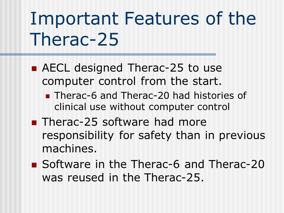 Important Features of the Therac-25 AECL designed Therac-25 to use computer control from the start.