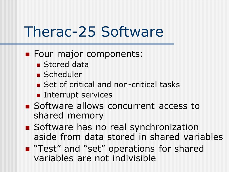Therac-25 Software Four major components: Stored data Scheduler Set of critical and non-critical tasks Interrupt services Software allows concurrent access to shared memory Software has no real synchronization aside from data stored in shared variables Test and set operations for shared variables are not indivisible