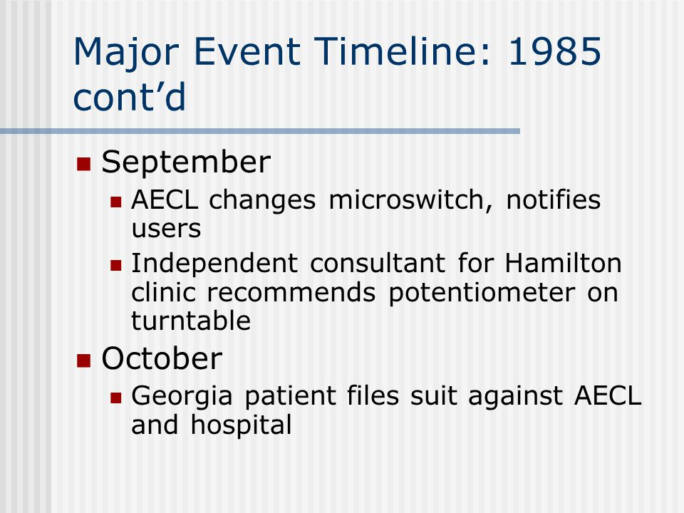 Major Event Timeline: 1985 cont'd September AECL changes microswitch, notifies users Independent consultant for Hamilton clinic recommends potentiometer on turntable October Georgia patient files suit against AECL and hospital