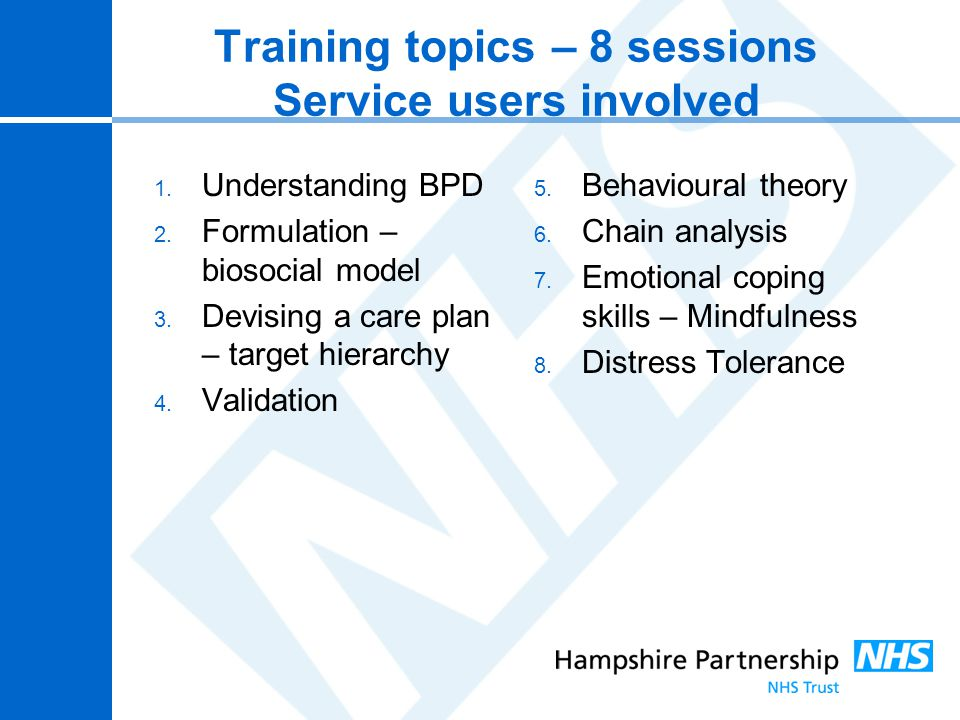 Training topics – 8 sessions Service users involved 1. Understanding BPD 2. Formulation – biosocial model 3. Devising a care plan – target hierarchy 4