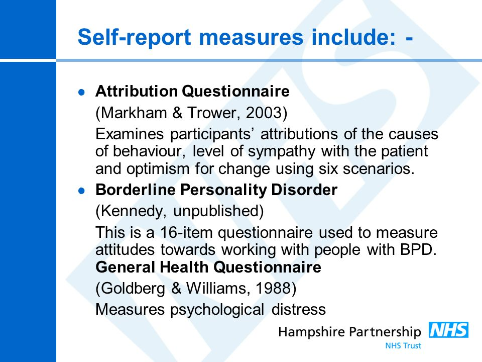 Self-report measures include: - Attribution Questionnaire (Markham & Trower, 2003) Examines participants' attributions of the causes of behaviour, lev