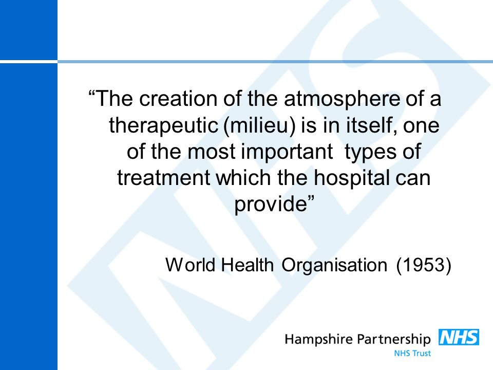 """The creation of the atmosphere of a therapeutic (milieu) is in itself, one of the most important types of treatment which the hospital can provide"" W"