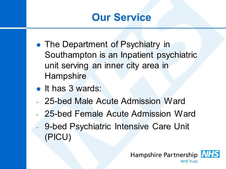 Our Service The Department of Psychiatry in Southampton is an Inpatient psychiatric unit serving an inner city area in Hampshire It has 3 wards: - 25-
