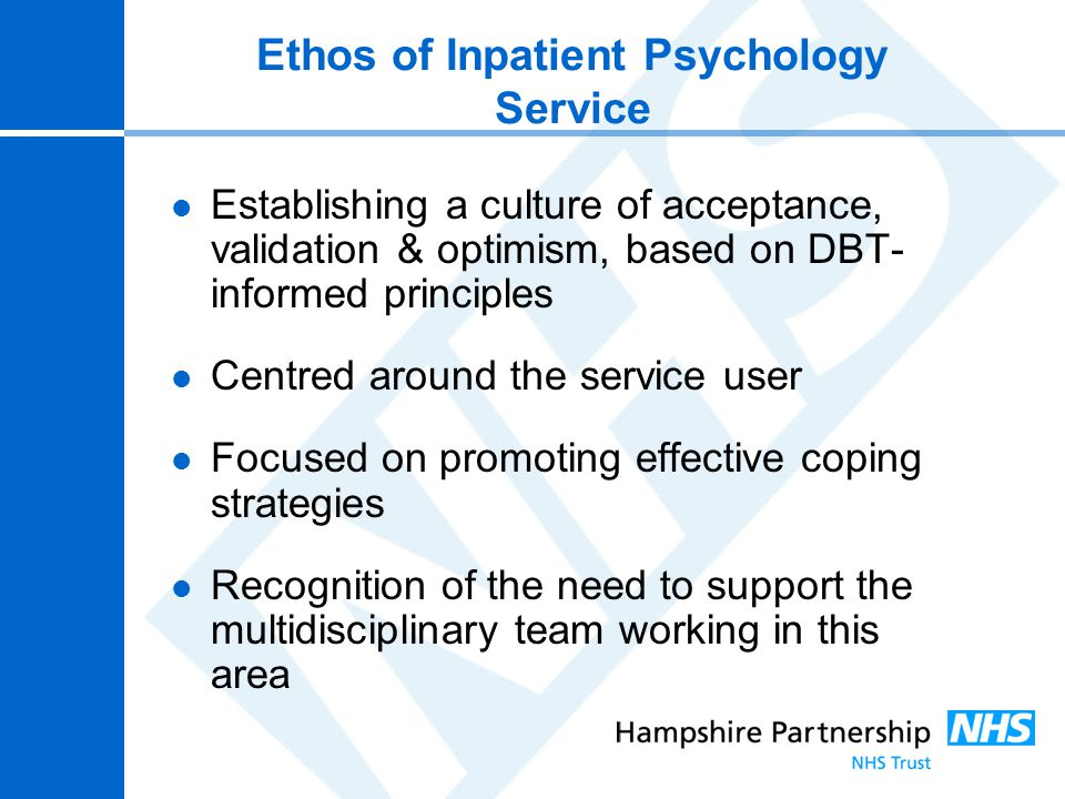 Ethos of Inpatient Psychology Service Establishing a culture of acceptance, validation & optimism, based on DBT- informed principles Centred around th