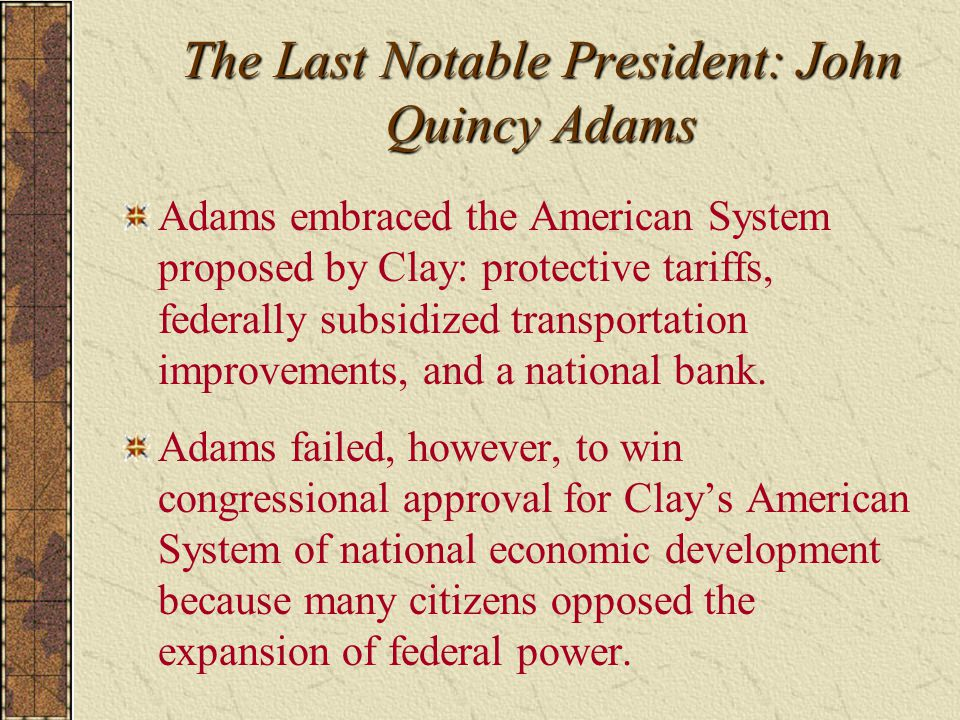 The Last Notable President: John Quincy Adams Adams embraced the American System proposed by Clay: protective tariffs, federally subsidized transporta