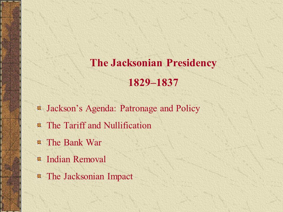 The Jacksonian Presidency 1829–1837 Jackson's Agenda: Patronage and Policy The Tariff and Nullification The Bank War Indian Removal The Jacksonian Imp