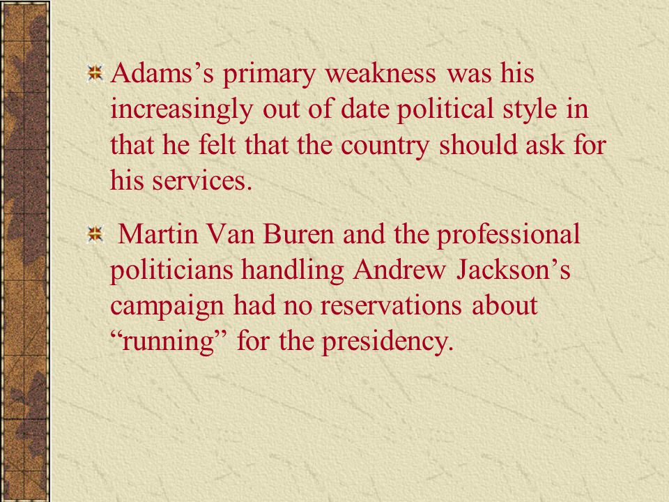 Adams's primary weakness was his increasingly out of date political style in that he felt that the country should ask for his services. Martin Van Bur