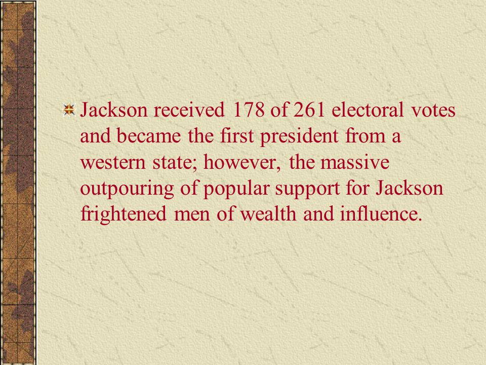 Jackson received 178 of 261 electoral votes and became the first president from a western state; however, the massive outpouring of popular support fo