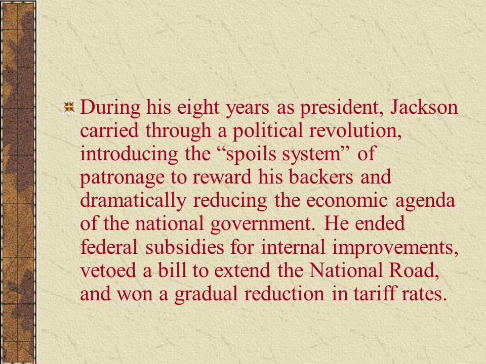 """During his eight years as president, Jackson carried through a political revolution, introducing the """"spoils system"""" of patronage to reward his backer"""
