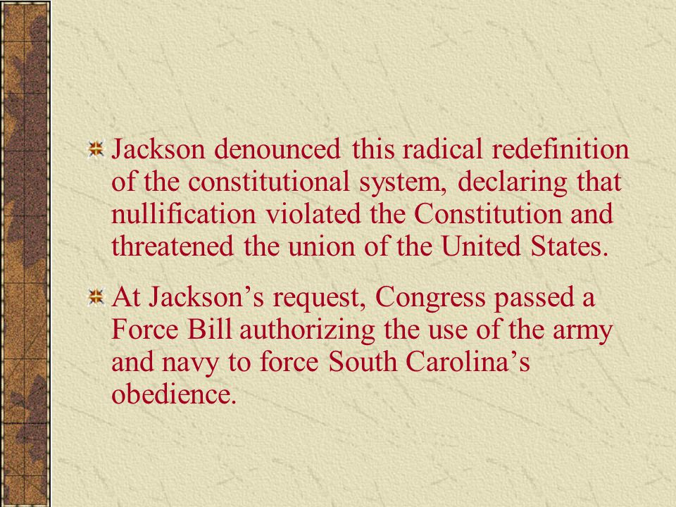 Jackson denounced this radical redefinition of the constitutional system, declaring that nullification violated the Constitution and threatened the un