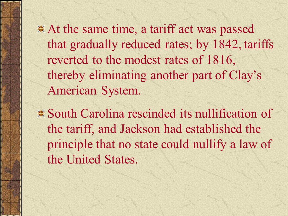 At the same time, a tariff act was passed that gradually reduced rates; by 1842, tariffs reverted to the modest rates of 1816, thereby eliminating ano