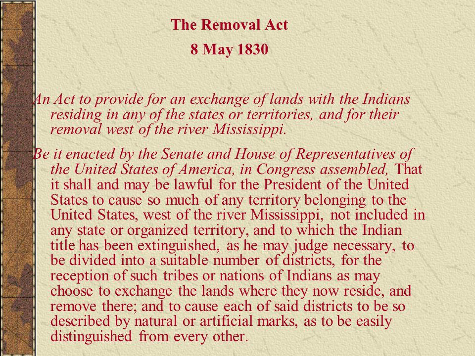 The Removal Act 8 May 1830 An Act to provide for an exchange of lands with the Indians residing in any of the states or territories, and for their rem
