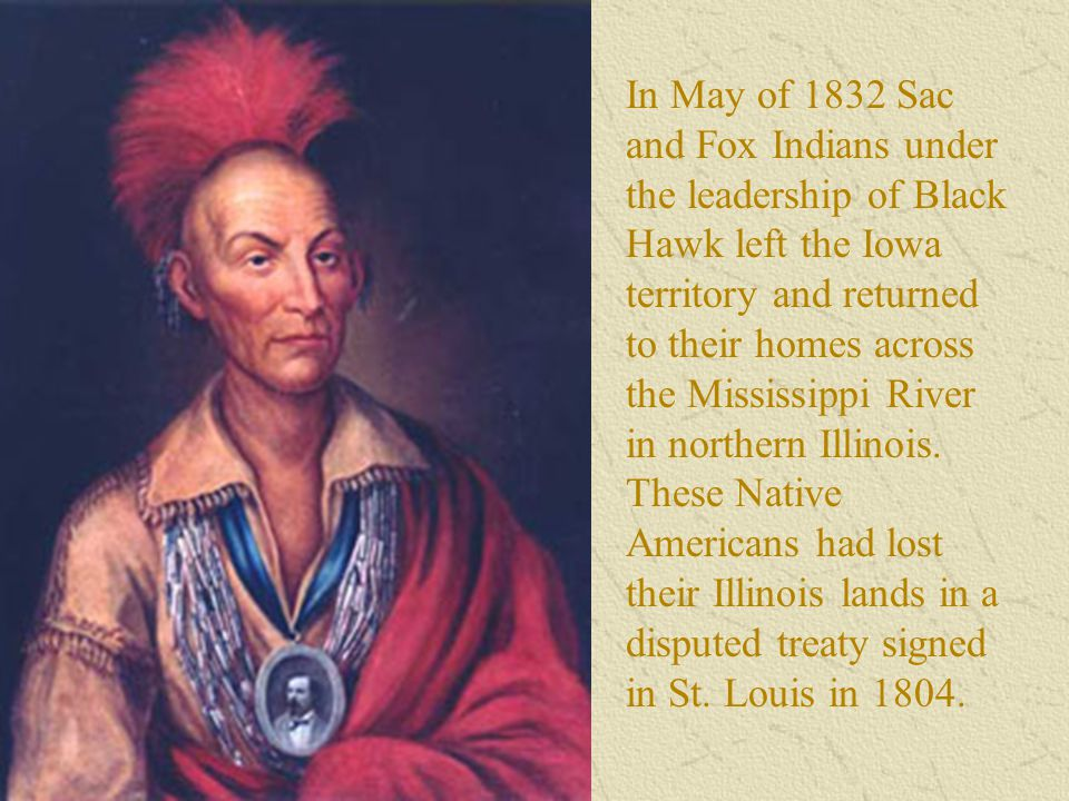 In May of 1832 Sac and Fox Indians under the leadership of Black Hawk left the Iowa territory and returned to their homes across the Mississippi River
