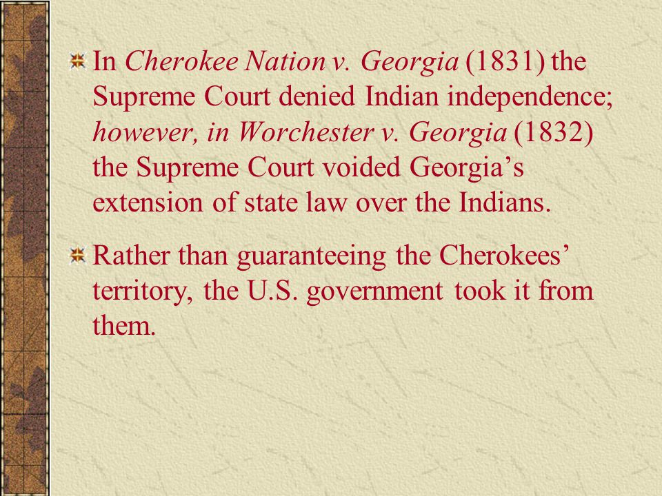 In Cherokee Nation v. Georgia (1831) the Supreme Court denied Indian independence; however, in Worchester v. Georgia (1832) the Supreme Court voided G