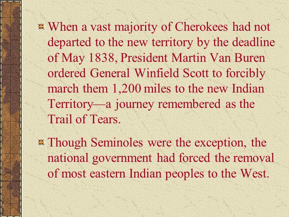 When a vast majority of Cherokees had not departed to the new territory by the deadline of May 1838, President Martin Van Buren ordered General Winfie