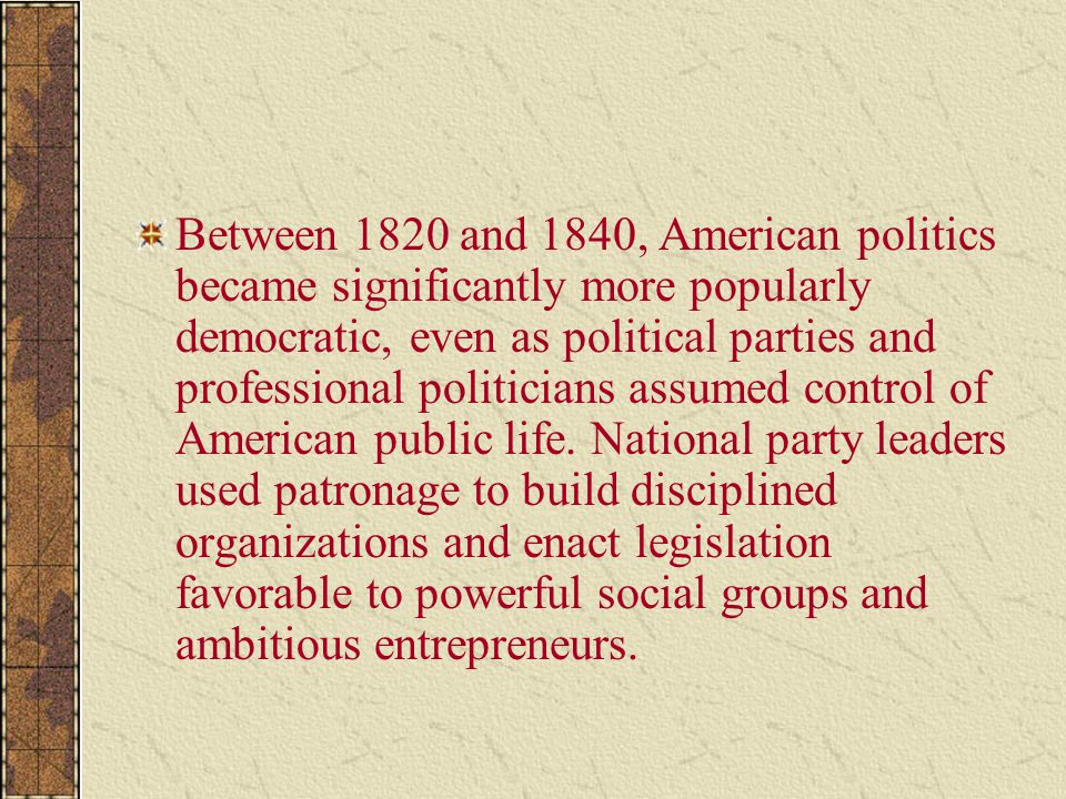 Between 1820 and 1840, American politics became significantly more popularly democratic, even as political parties and professional politicians assume