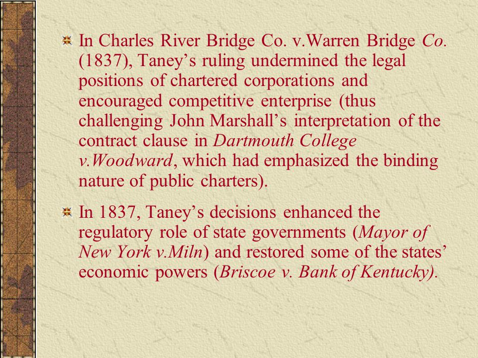 In Charles River Bridge Co. v.Warren Bridge Co. (1837), Taney's ruling undermined the legal positions of chartered corporations and encouraged competi