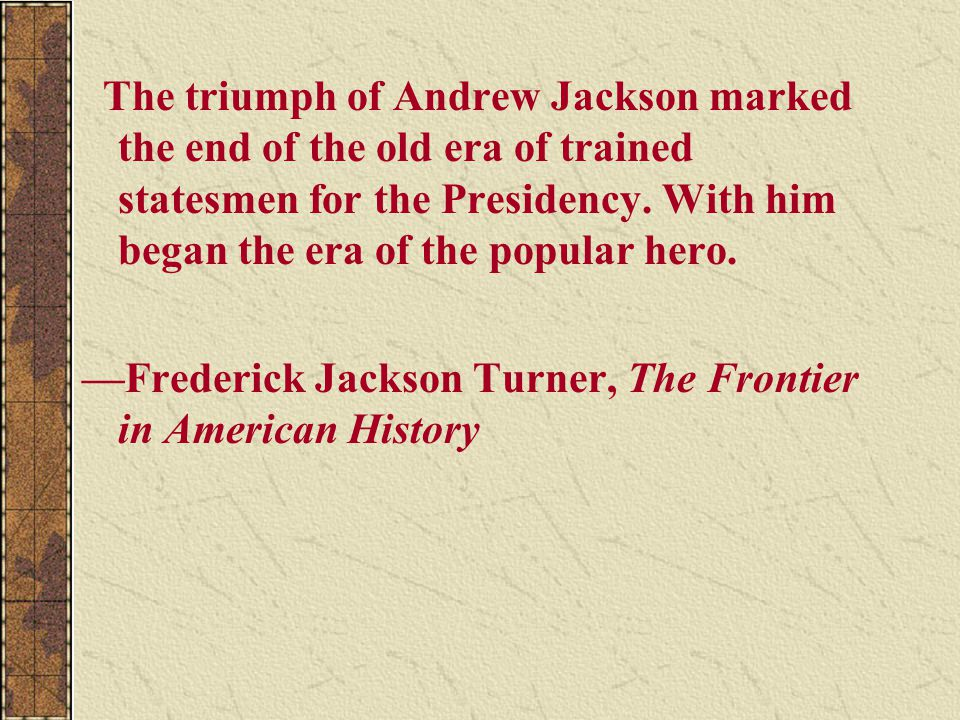 The triumph of Andrew Jackson marked the end of the old era of trained statesmen for the Presidency. With him began the era of the popular hero. —Fred