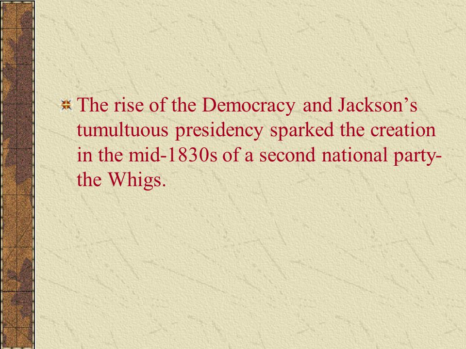 The rise of the Democracy and Jackson's tumultuous presidency sparked the creation in the mid-1830s of a second national party- the Whigs.