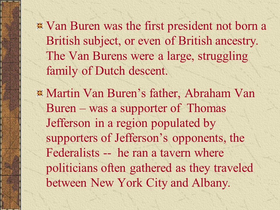 Van Buren was the first president not born a British subject, or even of British ancestry. The Van Burens were a large, struggling family of Dutch des